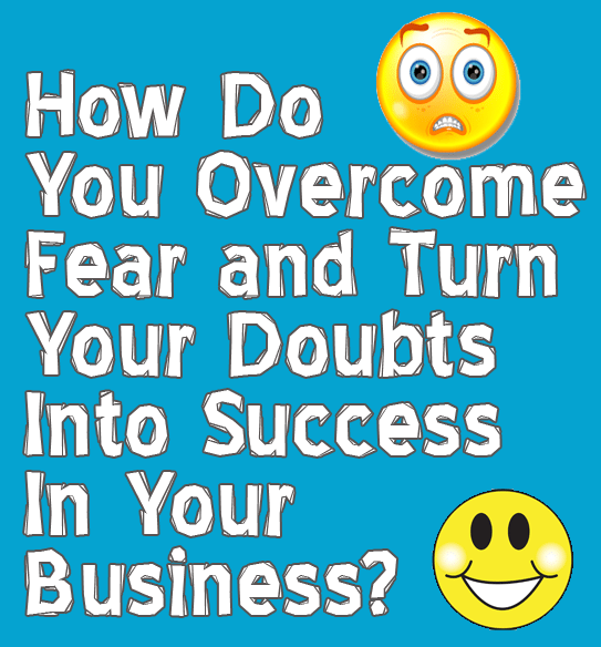 How to Overcome Fear and Turn Your Doubts into Success In Your Business