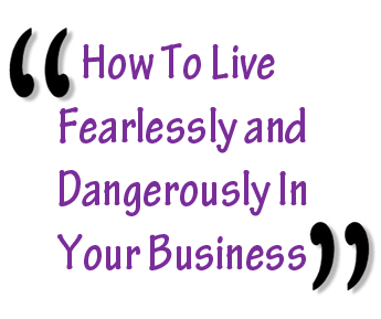 How To Live Fearlessly and Dangerously In Your Business