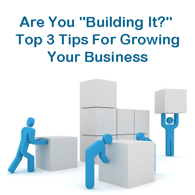 Are You &#8220;Building It?&#8221; Top 3 Tips For Growing Your Business