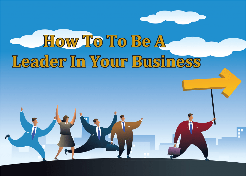 How To To Be A Leader In Your Business