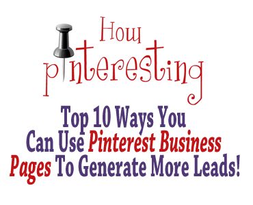 Top 10 Ways You Can Use Pinterest Business Pages To Generate More Leads!