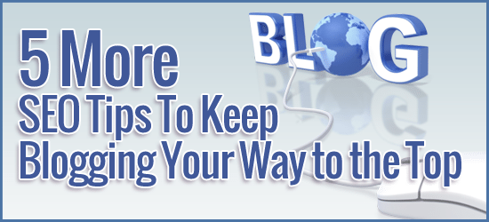 5 More SEO Tips To Keep Blogging Your Way to the Top