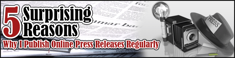 5 Surprising Reasons Why I Publish Online Press Releases Regularly