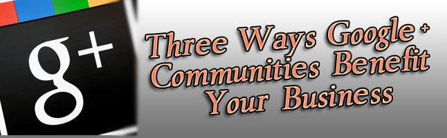 Three Ways Google+ Communities Benefit Your Business