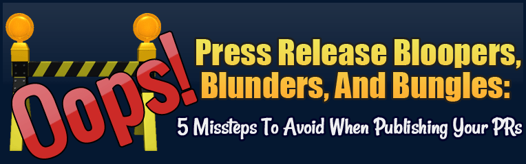 Press Release Bloopers, Blunders, And Bungles: 5 Missteps To Avoid When Publishing Your PR's