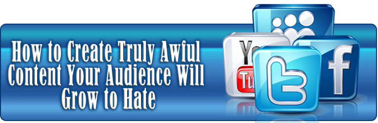 How to Create Truly Awful Content your Audience Will Grow to Hate