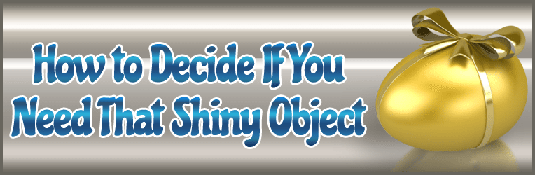 shiny object How to Decide If You Need That Shiny Object