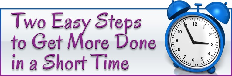 Two Easy Steps to Get More Done in a Short Time
