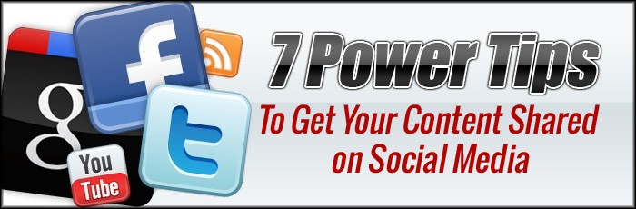 7 Power Tips To Get Your Content Shared on Social Media