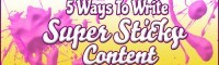 5 Ways To Write Super Sticky Content