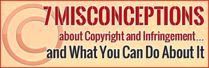 7 Misconceptions about Copyright and Infringement…and What You Can Do About It