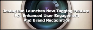 Instagram Launches New Tagging Feature For Enhanced User Engagement And Brand Recognition