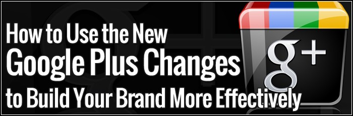 How to Use the New Google Plus Changes to Build Your Brand More Effectively