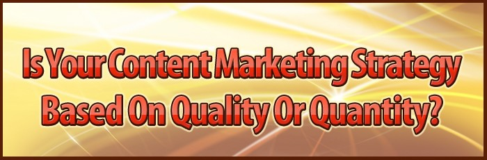 Is Your Content Marketing Strategy Based On Quality Or Quantity?