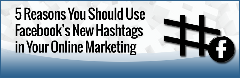 5 Reasons You Should Use the New Facebook Hashtags in Your Online Marketing