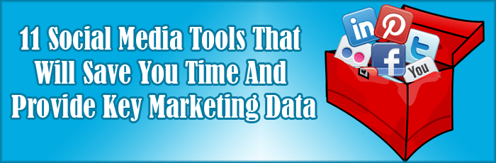 11 Social Media Tools That Will Save You Time And Provide Key Marketing Data