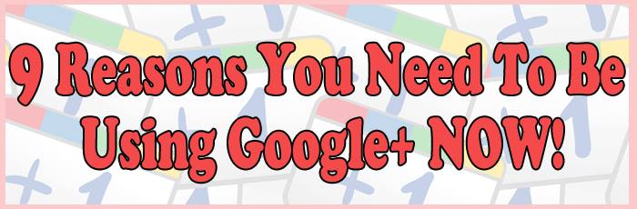 9 Reasons You Need To Be Using Google+ NOW!