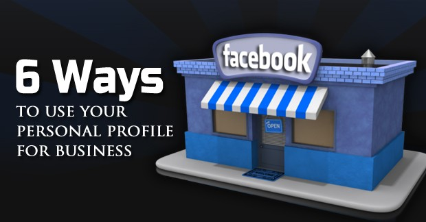6 Ways to Use Your Personal Facebook Profile for Business 6 Ways to Use Your Personal Facebook Profile for Business