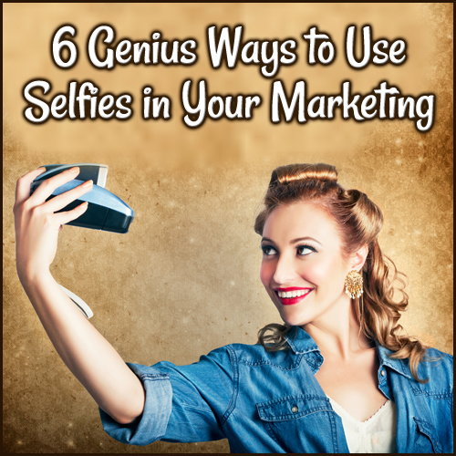6 Genius Ways to Use Selfies in Your Marketing