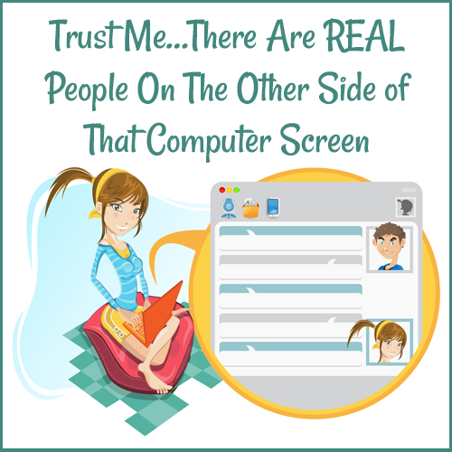 Trust Me...There Are REAL People On The Other Side of That Computer Screen