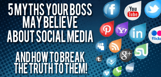 5 Myths Your Boss May Believe About Social Media And How To Break The Truth To Them!