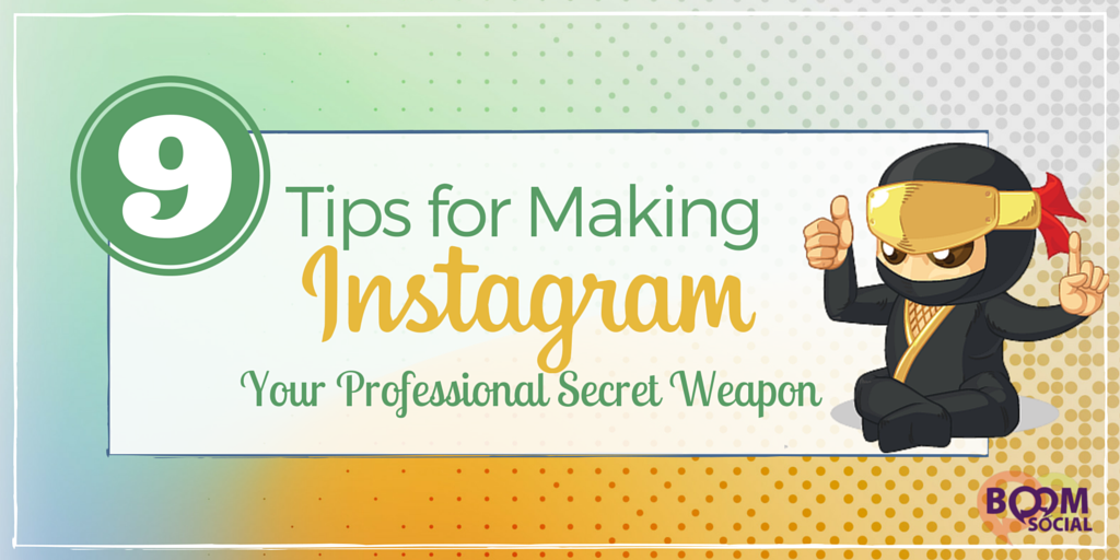 9 Tips for Making Instagram Your Professional Secret Weapon