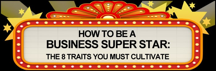 how-to-be-a-business-super-star-the-8-traits-you-must-cultivate