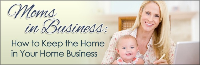 Moms in Business: How to Keep the Home in Your Home Business