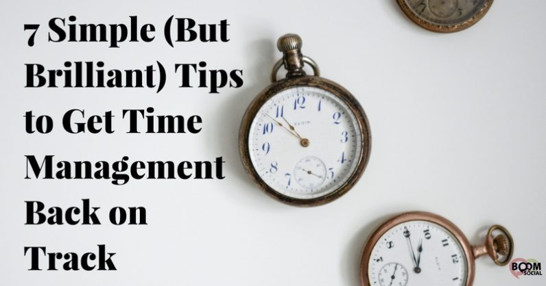 7 Simple (But Brilliant) Tips to Get Time Management Back on Track