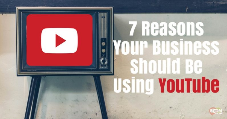 7 Reasons Your Business Should Be Using YouTube