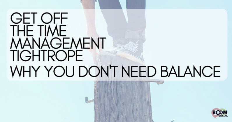 Get Off The Time Management Tightrope – Why You Don't Need Balance