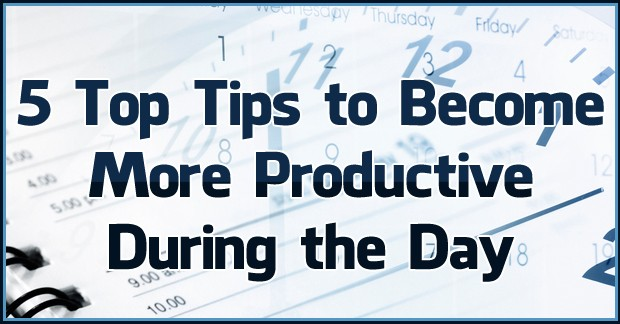 5 Top Tips to Become More Productive During the Day