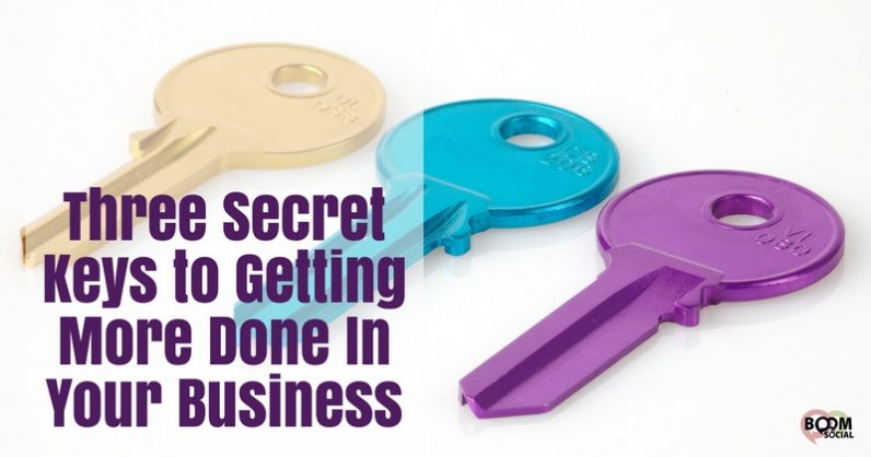 Three Secret Keys to Getting More Done In Your Business