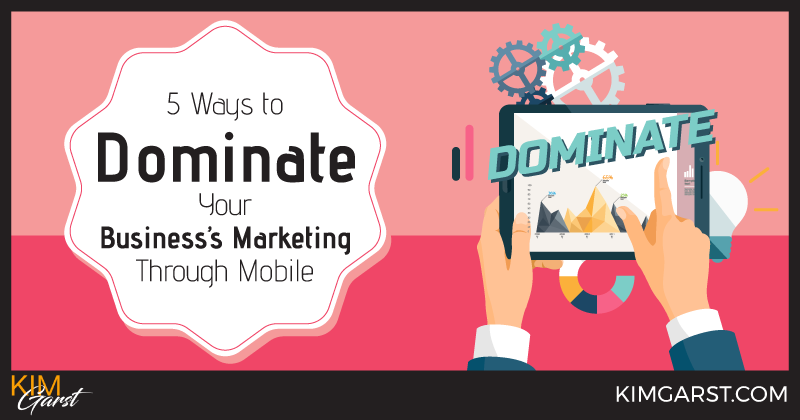 5 Ways to Dominate Your Business's Marketing Through Mobile