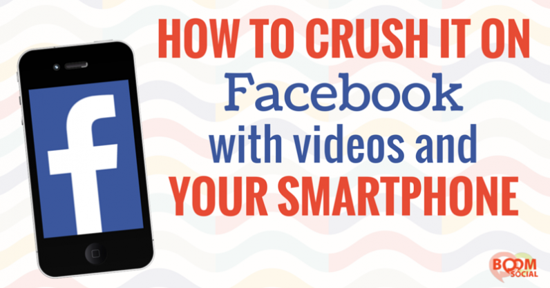 How to Crush It on Facebook with Videos and Your Smartphone