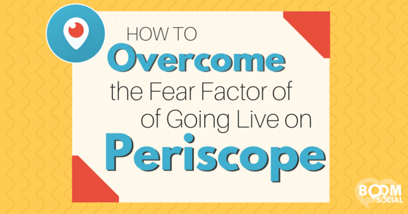 How to Overcome the Fear Factor of Going Live on Periscope
