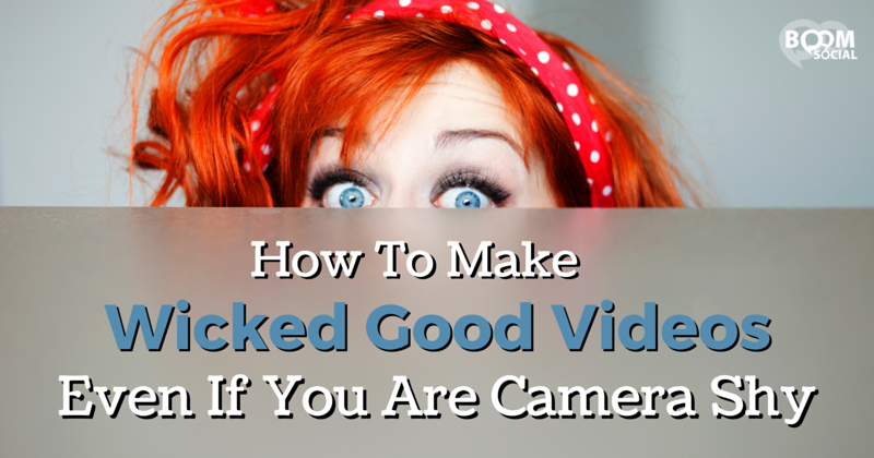 How To Make Wicked Good Videos Even if You Are Camera Shy