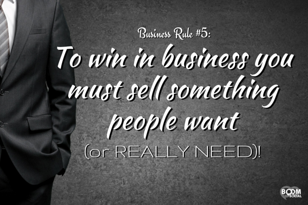 To win in business you must sell something people want (or REALLY NEED)!