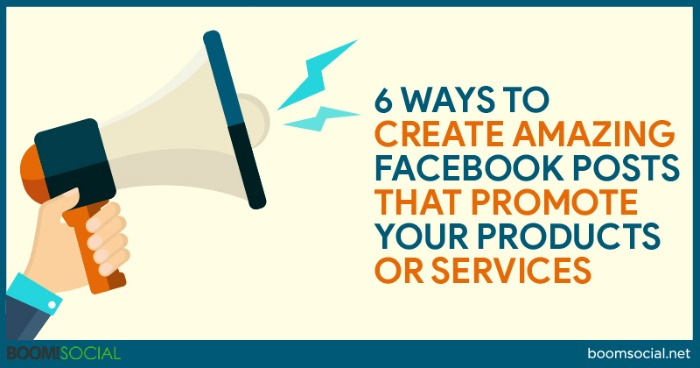 6 Ways to Create Amazing Facebook Posts That Promote Your Products or Services