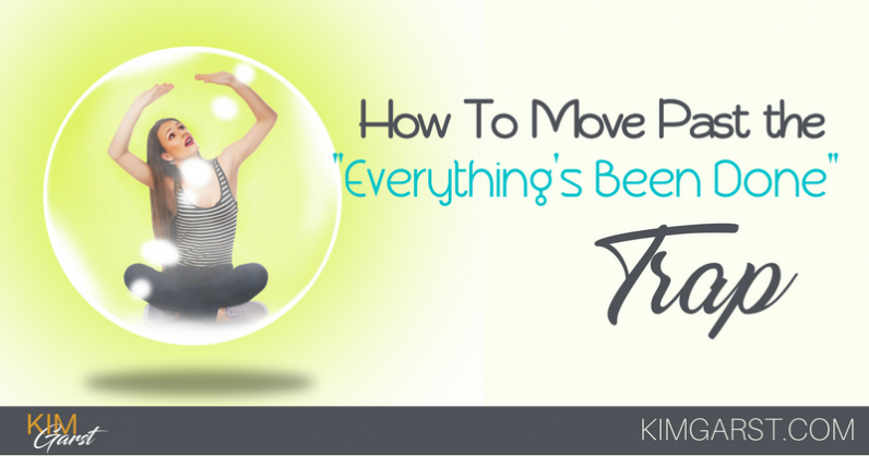 """How To Move Past The """"Everything's Been Done"""" Trap"""