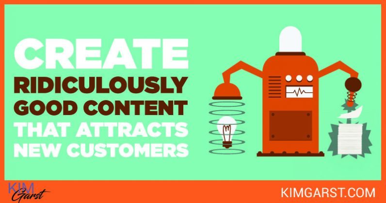 Create Ridiculously Good Content that Attracts New Customers